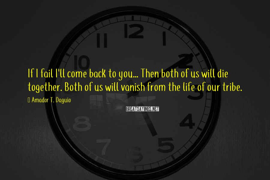 Amador T. Daguio Sayings: If I fail I'll come back to you... Then both of us will die together.