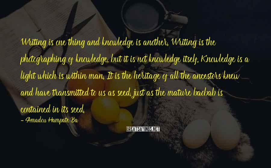 Amadou Hampate Ba Sayings: Writing is one thing and knowledge is another. Writing is the photographing of knowledge, but