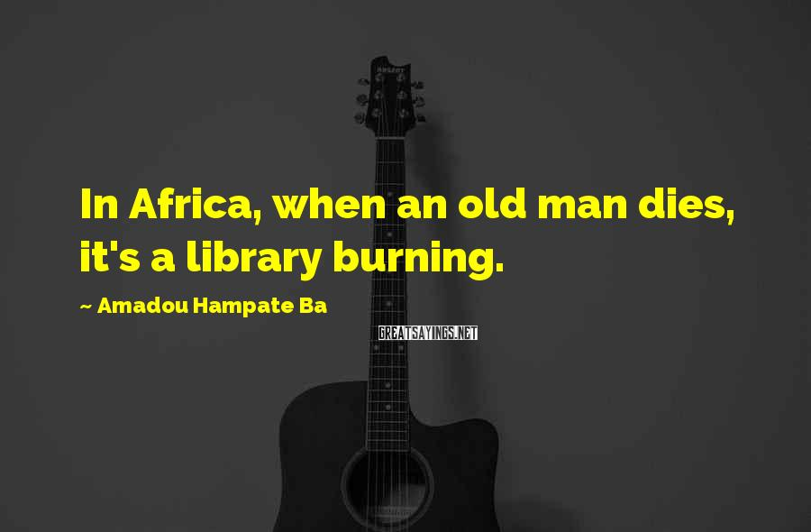 Amadou Hampate Ba Sayings: In Africa, when an old man dies, it's a library burning.
