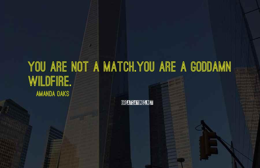 Amanda Oaks Sayings: You are not a match.You are a goddamn wildfire.