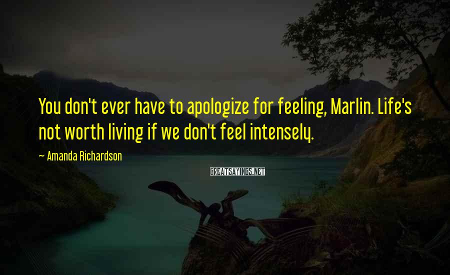 Amanda Richardson Sayings: You don't ever have to apologize for feeling, Marlin. Life's not worth living if we