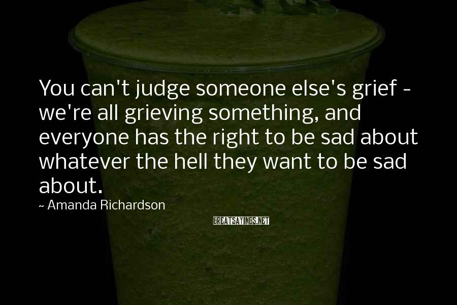 Amanda Richardson Sayings: You can't judge someone else's grief - we're all grieving something, and everyone has the