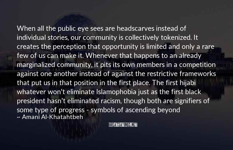 Amani Al-Khatahtbeh Sayings: When all the public eye sees are headscarves instead of individual stories, our community is