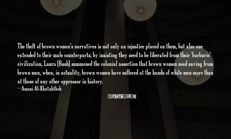 Amani Al-Khatahtbeh Sayings: The theft of brown women's narratives is not only an injustice placed on them, but