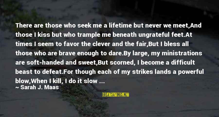 Amarantha Sayings By Sarah J. Maas: There are those who seek me a lifetime but never we meet,And those I kiss