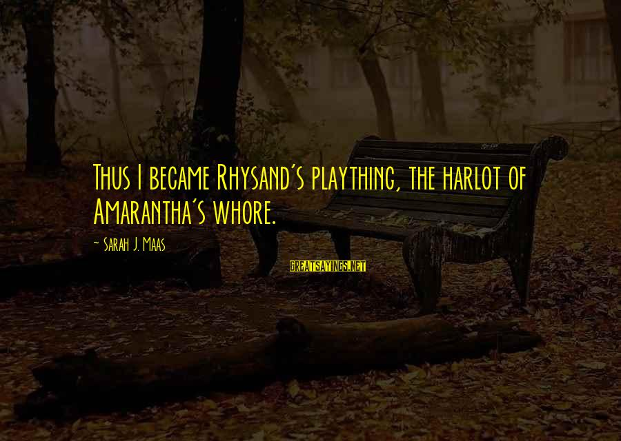 Amarantha Sayings By Sarah J. Maas: Thus I became Rhysand's plaything, the harlot of Amarantha's whore.