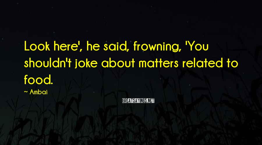 Ambai Sayings: Look here', he said, frowning, 'You shouldn't joke about matters related to food.