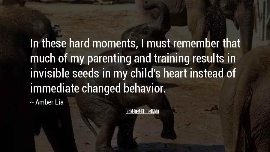 Amber Lia Sayings: In these hard moments, I must remember that much of my parenting and training results