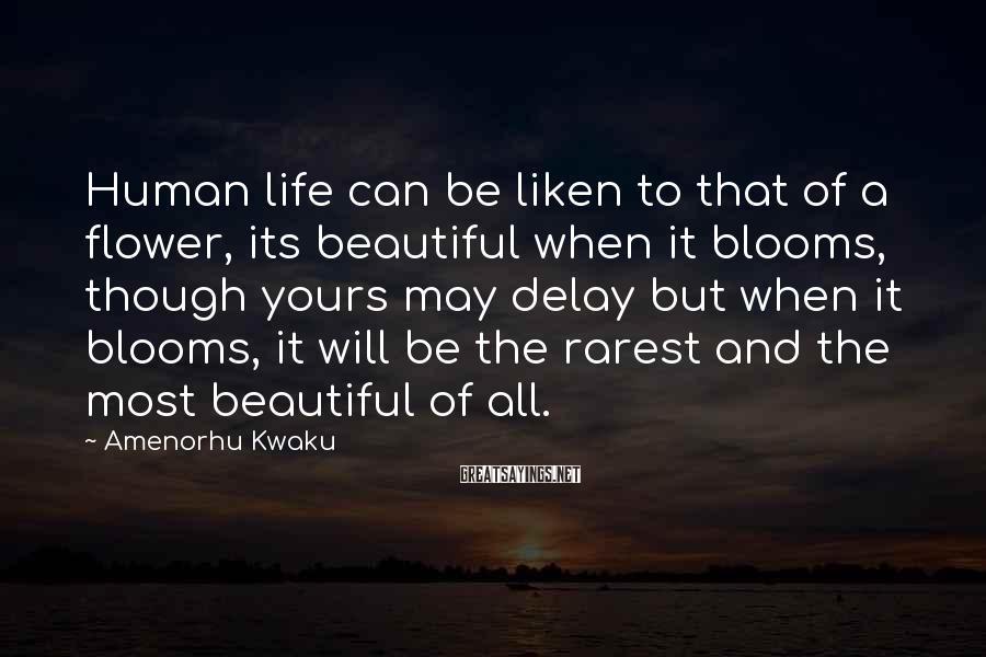 Amenorhu Kwaku Sayings: Human life can be liken to that of a flower, its beautiful when it blooms,