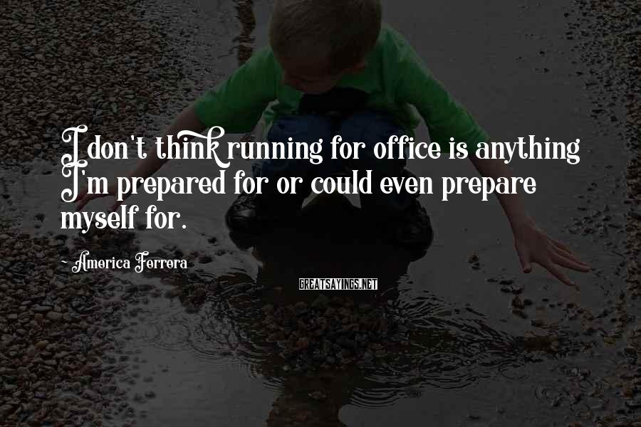 America Ferrera Sayings: I don't think running for office is anything I'm prepared for or could even prepare