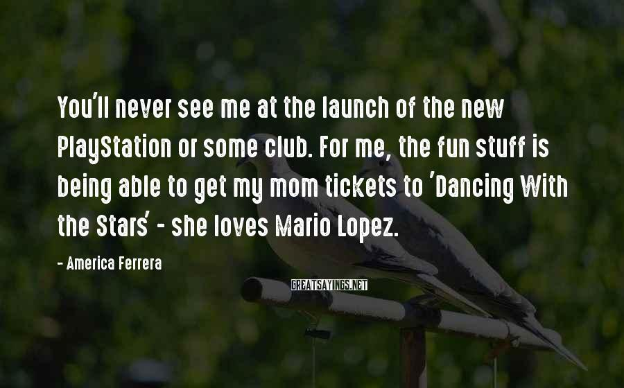 America Ferrera Sayings: You'll never see me at the launch of the new PlayStation or some club. For