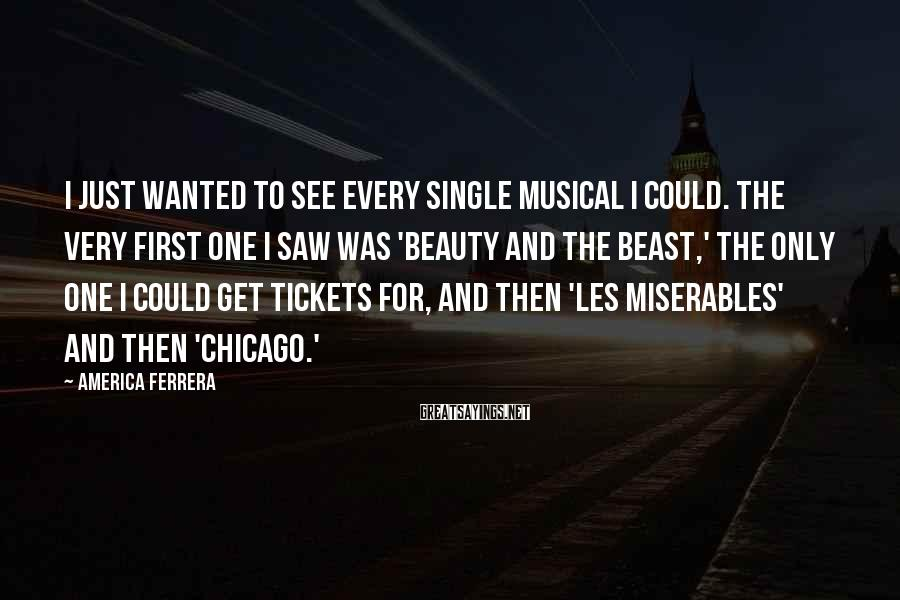 America Ferrera Sayings: I just wanted to see every single musical I could. The very first one I