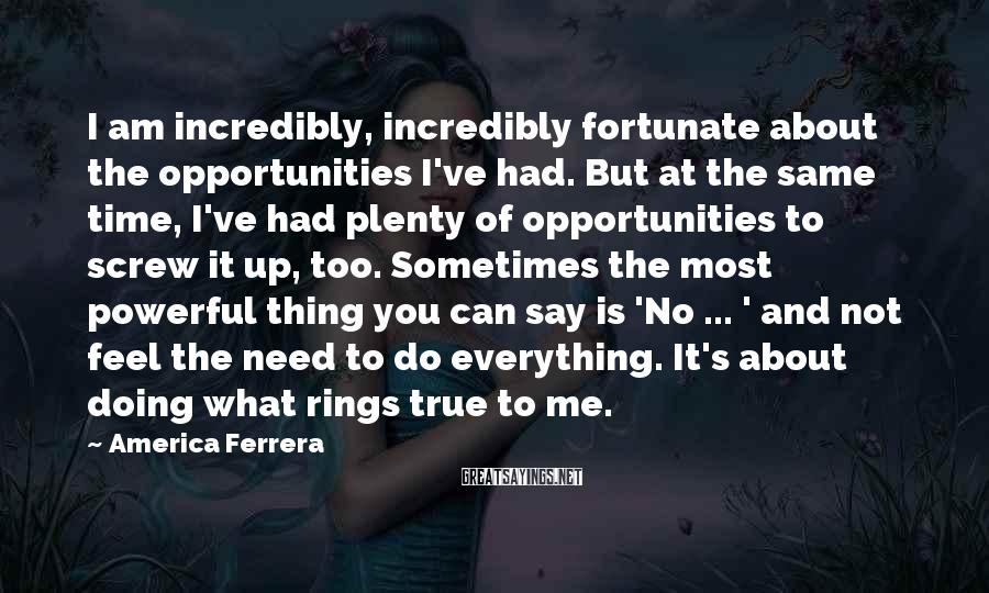 America Ferrera Sayings: I am incredibly, incredibly fortunate about the opportunities I've had. But at the same time,