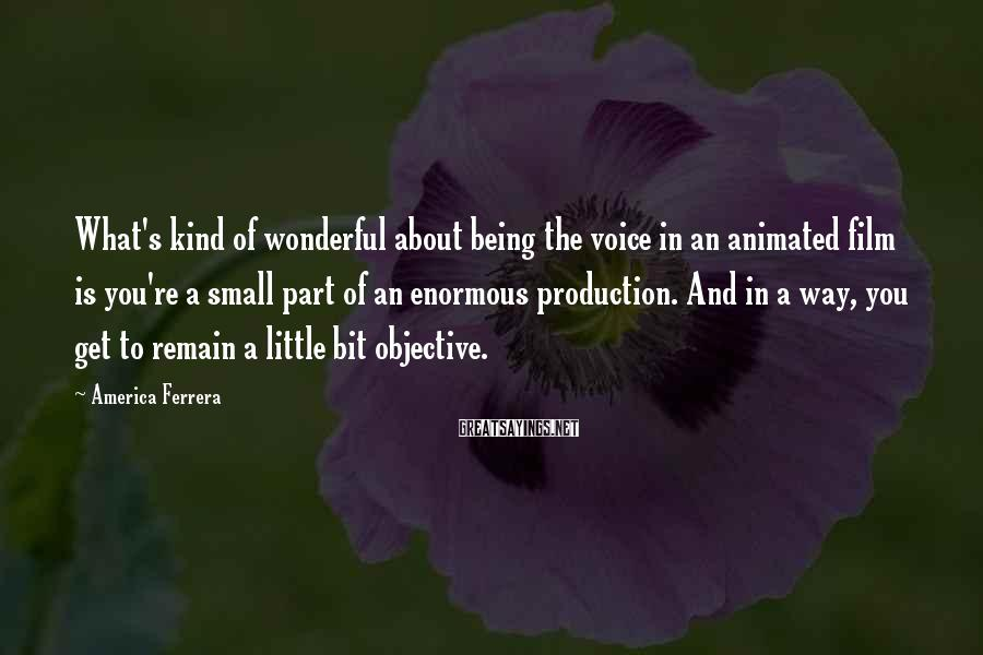 America Ferrera Sayings: What's kind of wonderful about being the voice in an animated film is you're a