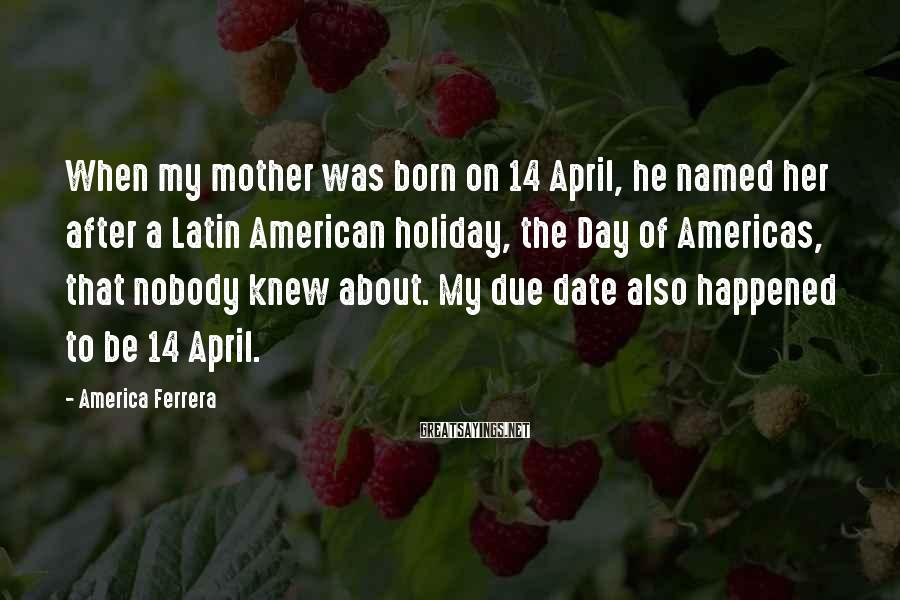 America Ferrera Sayings: When my mother was born on 14 April, he named her after a Latin American