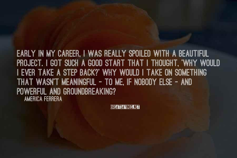 America Ferrera Sayings: Early in my career, I was really spoiled with a beautiful project. I got such