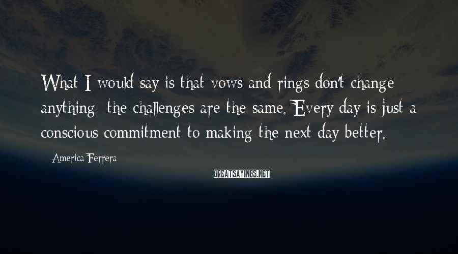 America Ferrera Sayings: What I would say is that vows and rings don't change anything: the challenges are
