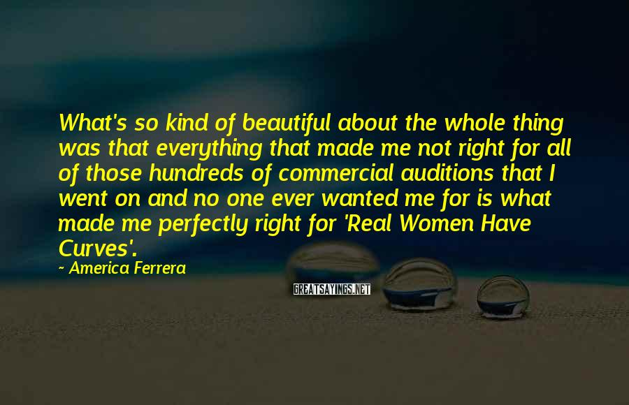 America Ferrera Sayings: What's so kind of beautiful about the whole thing was that everything that made me