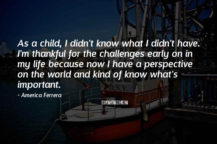 America Ferrera Sayings: As a child, I didn't know what I didn't have. I'm thankful for the challenges