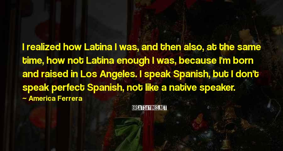 America Ferrera Sayings: I realized how Latina I was, and then also, at the same time, how not