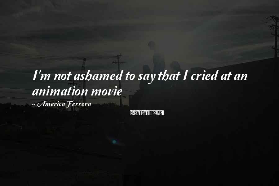 America Ferrera Sayings: I'm not ashamed to say that I cried at an animation movie