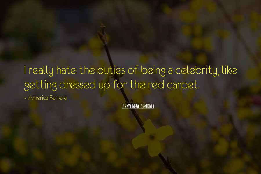 America Ferrera Sayings: I really hate the duties of being a celebrity, like getting dressed up for the