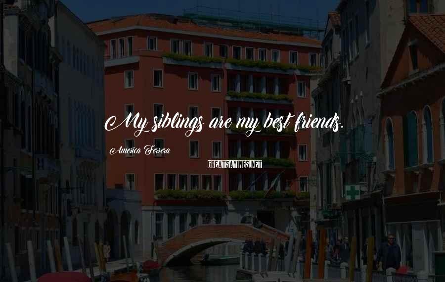 America Ferrera Sayings: My siblings are my best friends.