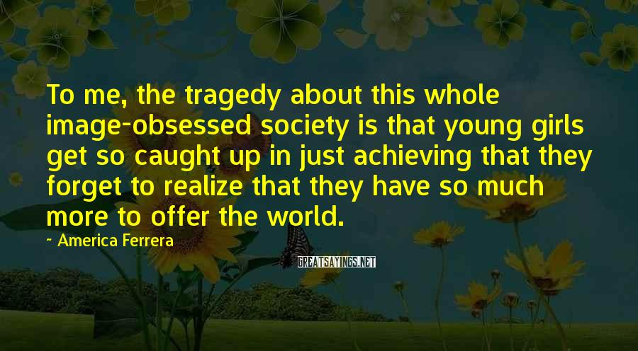America Ferrera Sayings: To me, the tragedy about this whole image-obsessed society is that young girls get so