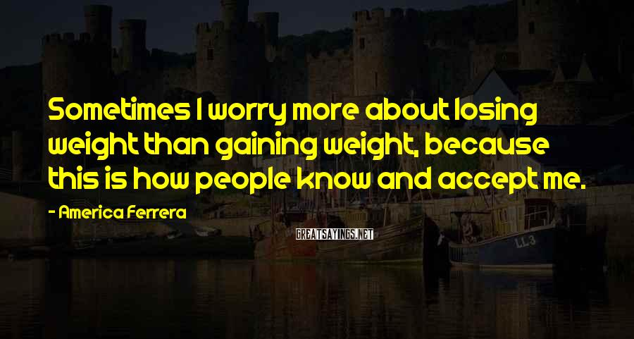 America Ferrera Sayings: Sometimes I worry more about losing weight than gaining weight, because this is how people