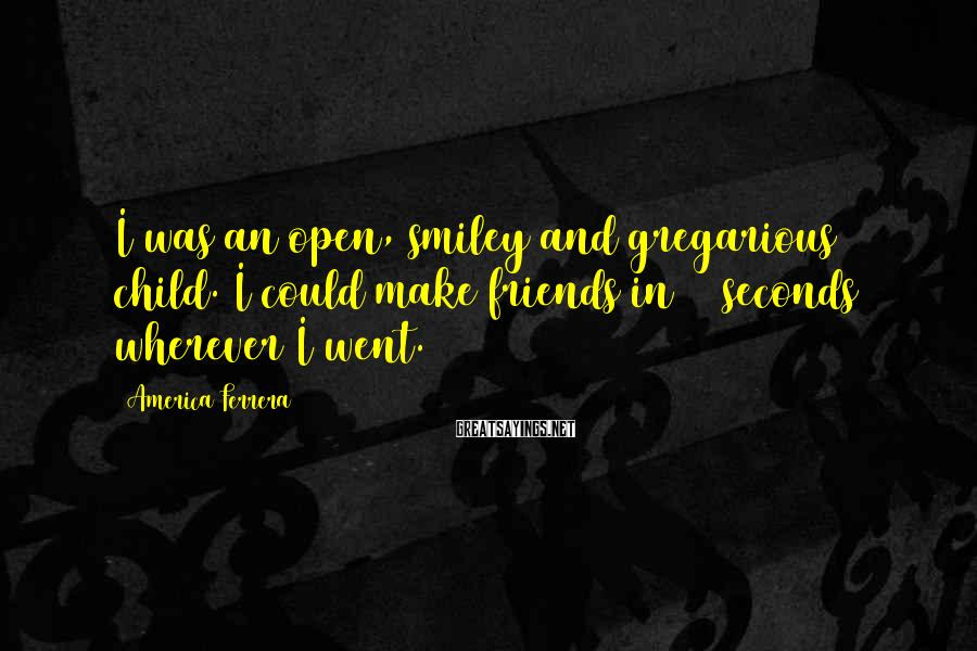 America Ferrera Sayings: I was an open, smiley and gregarious child. I could make friends in 30 seconds