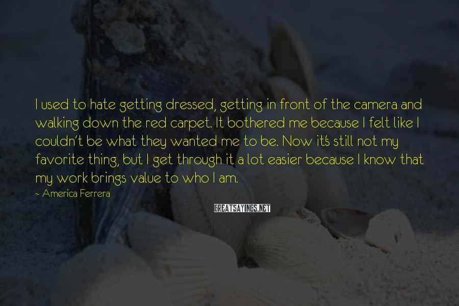 America Ferrera Sayings: I used to hate getting dressed, getting in front of the camera and walking down