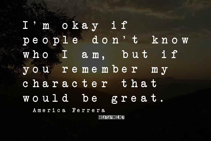 America Ferrera Sayings: I'm okay if people don't know who I am, but if you remember my character