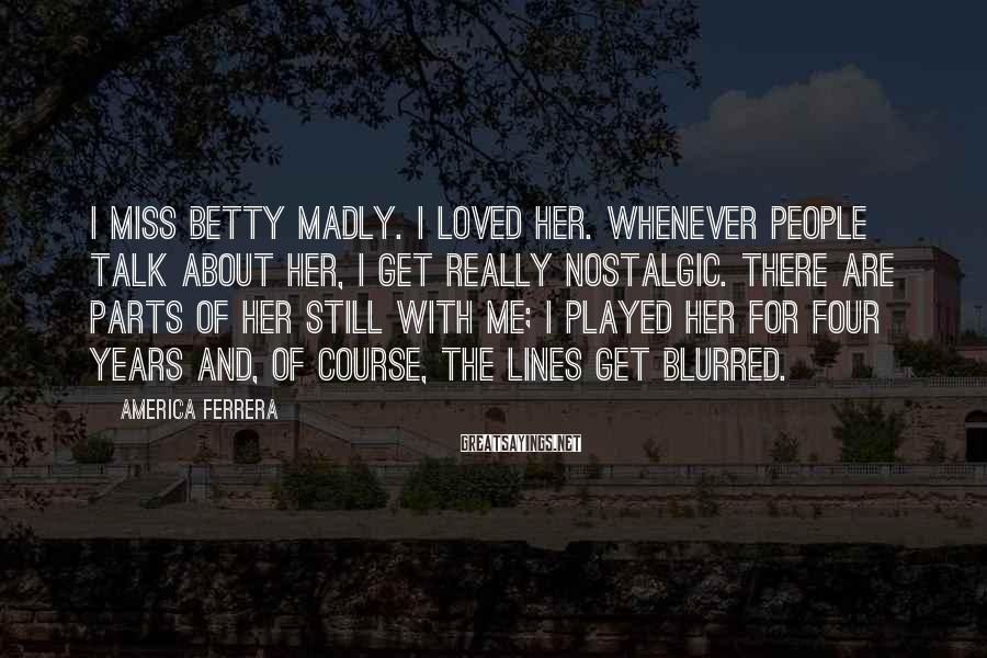 America Ferrera Sayings: I miss Betty madly. I loved her. Whenever people talk about her, I get really