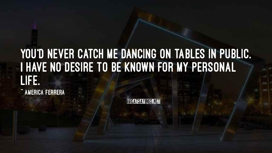 America Ferrera Sayings: You'd never catch me dancing on tables in public. I have no desire to be