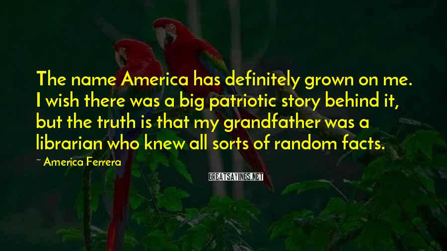 America Ferrera Sayings: The name America has definitely grown on me. I wish there was a big patriotic