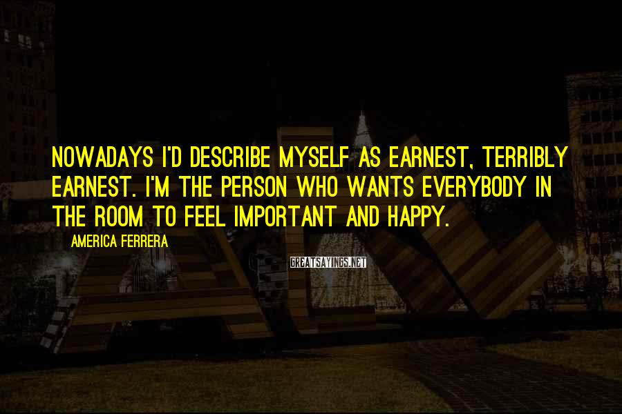 America Ferrera Sayings: Nowadays I'd describe myself as earnest, terribly earnest. I'm the person who wants everybody in
