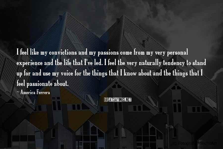 America Ferrera Sayings: I feel like my convictions and my passions come from my very personal experience and