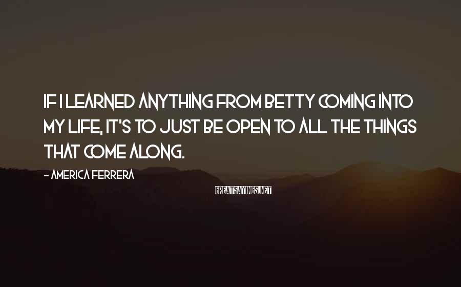 America Ferrera Sayings: If I learned anything from Betty coming into my life, it's to just be open
