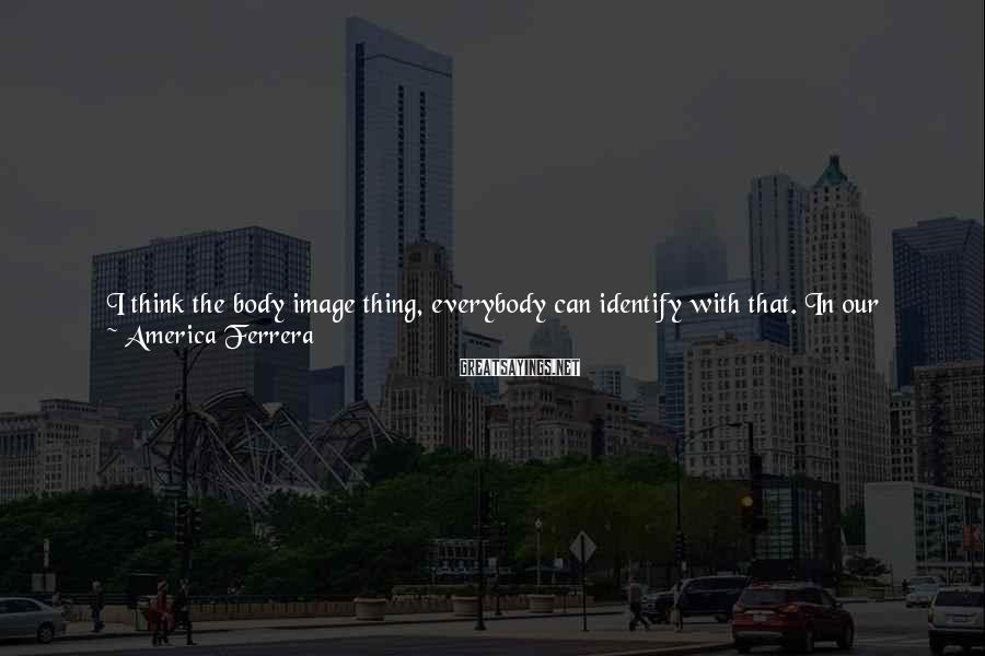 America Ferrera Sayings: I think the body image thing, everybody can identify with that. In our culture there's