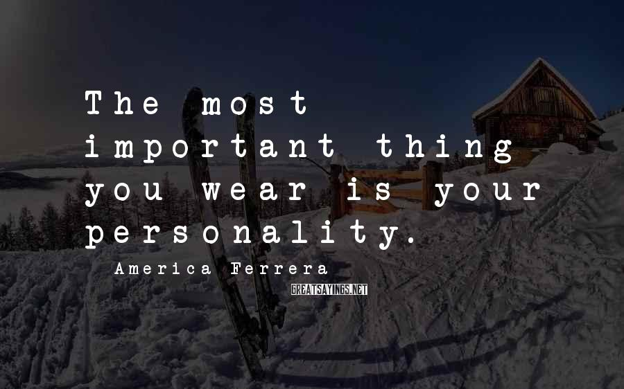 America Ferrera Sayings: The most important thing you wear is your personality.