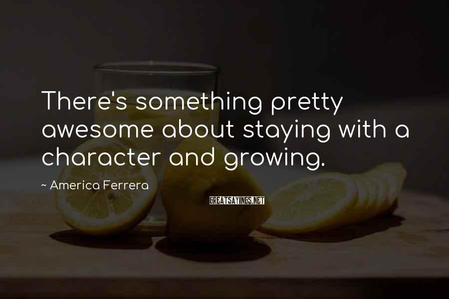 America Ferrera Sayings: There's something pretty awesome about staying with a character and growing.