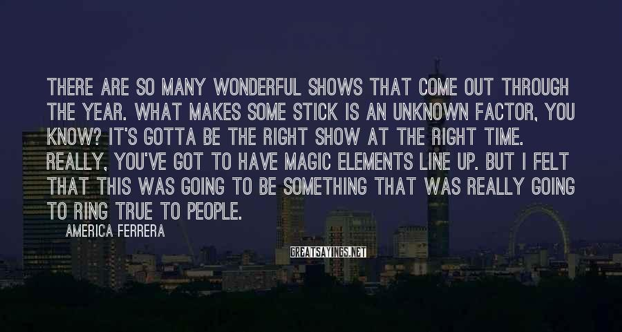 America Ferrera Sayings: There are so many wonderful shows that come out through the year. What makes some