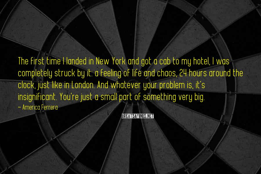 America Ferrera Sayings: The first time I landed in New York and got a cab to my hotel,