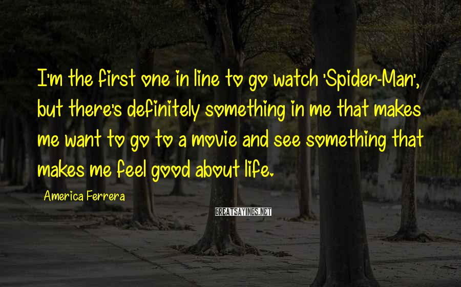 America Ferrera Sayings: I'm the first one in line to go watch 'Spider-Man', but there's definitely something in