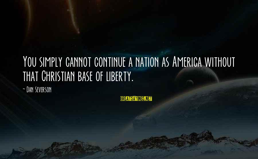 America Not A Christian Nation Sayings By Dan Severson: You simply cannot continue a nation as America without that Christian base of liberty.