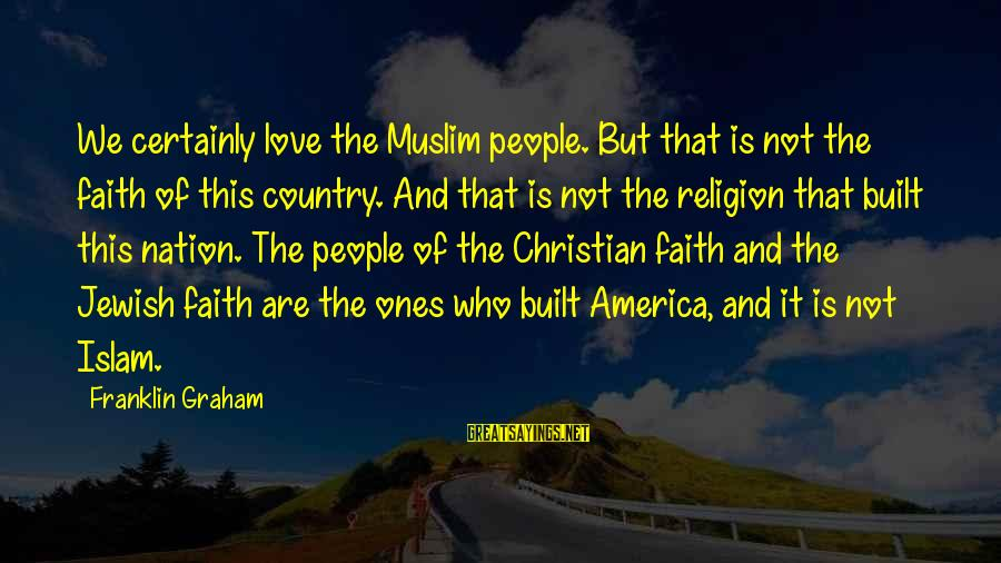 America Not A Christian Nation Sayings By Franklin Graham: We certainly love the Muslim people. But that is not the faith of this country.