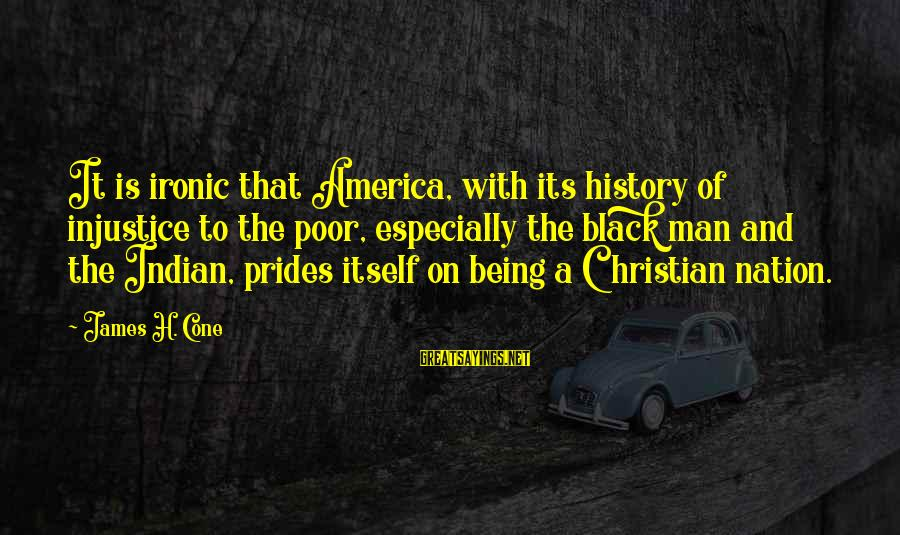 America Not A Christian Nation Sayings By James H. Cone: It is ironic that America, with its history of injustice to the poor, especially the