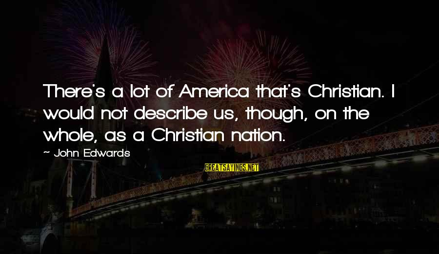 America Not A Christian Nation Sayings By John Edwards: There's a lot of America that's Christian. I would not describe us, though, on the