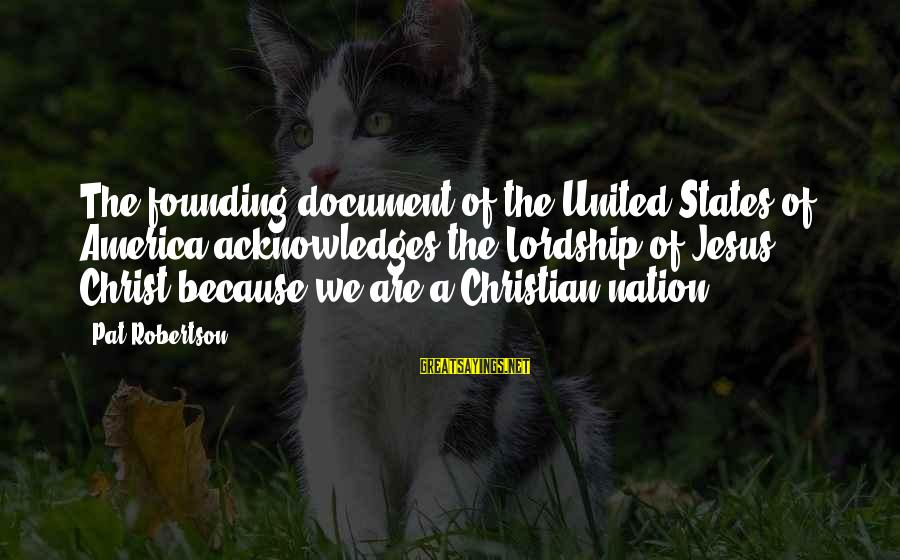America Not A Christian Nation Sayings By Pat Robertson: The founding document of the United States of America acknowledges the Lordship of Jesus Christ
