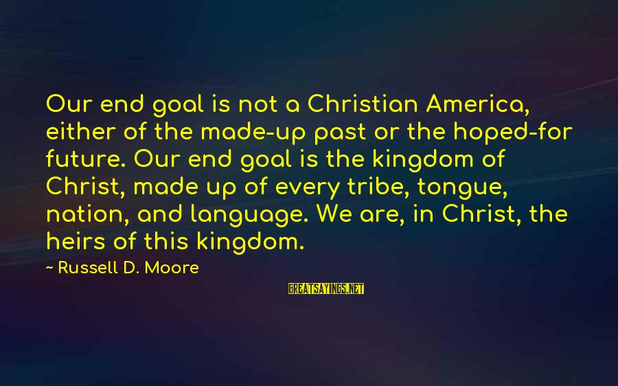 America Not A Christian Nation Sayings By Russell D. Moore: Our end goal is not a Christian America, either of the made-up past or the